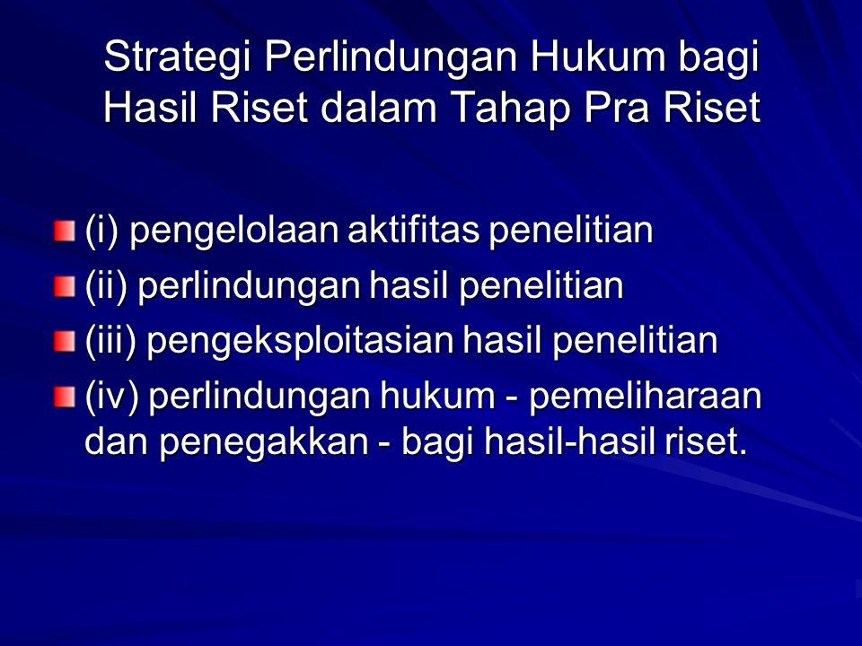 Strategi Perlindungan Hukum bagi Hasil Riset dalam Tahap Pra Riset (i) pengelolaan aktifitas penelitian (ii) perlindungan hasil penelitian (iii) penge
