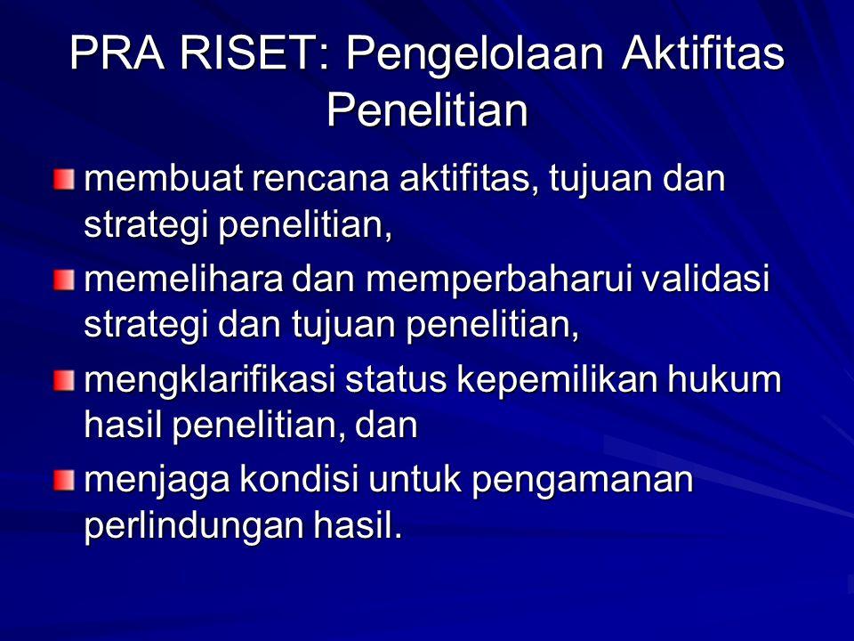 PRA RISET: Pengelolaan Aktifitas Penelitian membuat rencana aktifitas, tujuan dan strategi penelitian, memelihara dan memperbaharui validasi strategi