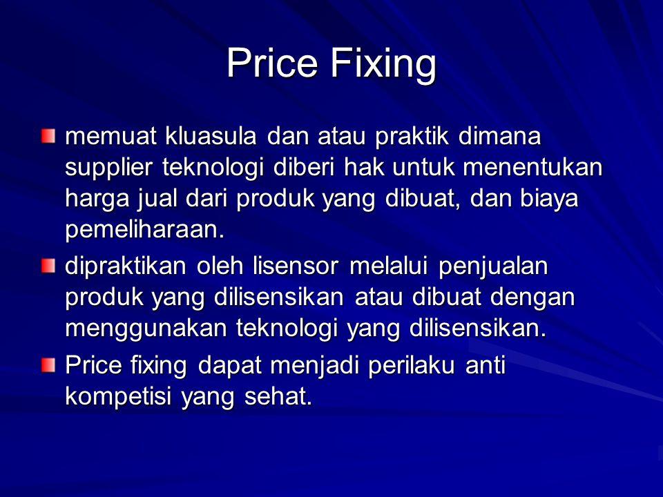 Price Fixing memuat kluasula dan atau praktik dimana supplier teknologi diberi hak untuk menentukan harga jual dari produk yang dibuat, dan biaya peme