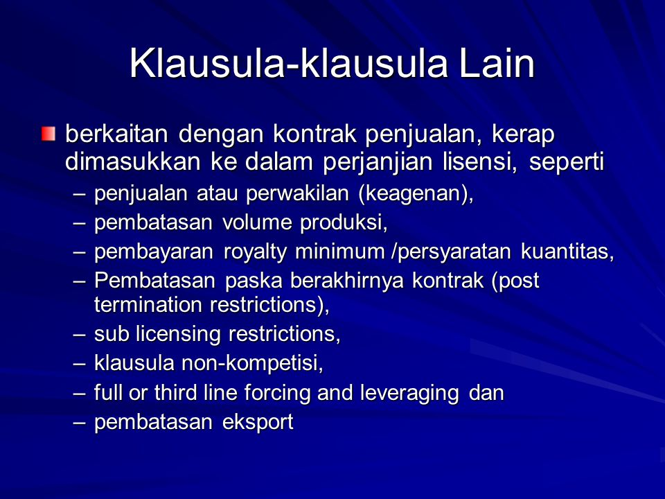 Klausula-klausula Lain berkaitan dengan kontrak penjualan, kerap dimasukkan ke dalam perjanjian lisensi, seperti –penjualan atau perwakilan (keagenan), –pembatasan volume produksi, –pembayaran royalty minimum /persyaratan kuantitas, –Pembatasan paska berakhirnya kontrak (post termination restrictions), –sub licensing restrictions, –klausula non-kompetisi, –full or third line forcing and leveraging dan –pembatasan eksport