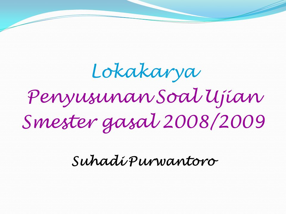 Lokakarya Penyusunan Soal Ujian Smester gasal 2008/2009 Suhadi Purwantoro