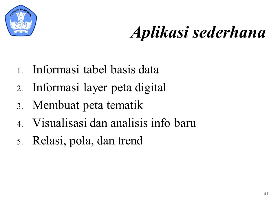 Aplikasi sederhana 1. Informasi tabel basis data 2. Informasi layer peta digital 3. Membuat peta tematik 4. Visualisasi dan analisis info baru 5. Rela