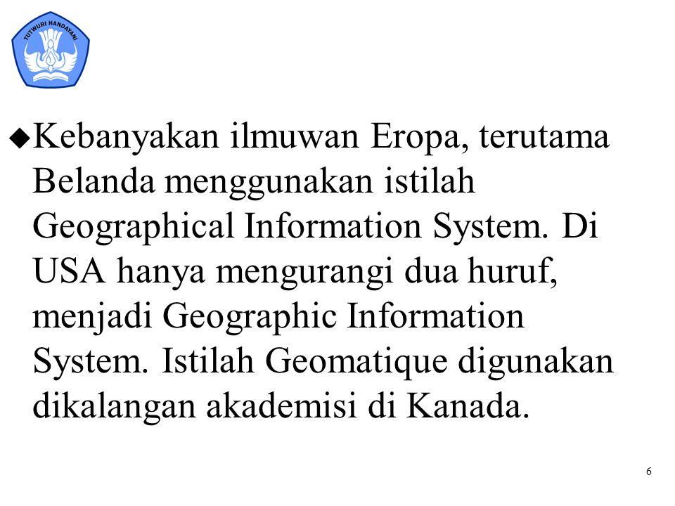 6 u Kebanyakan ilmuwan Eropa, terutama Belanda menggunakan istilah Geographical Information System. Di USA hanya mengurangi dua huruf, menjadi Geograp