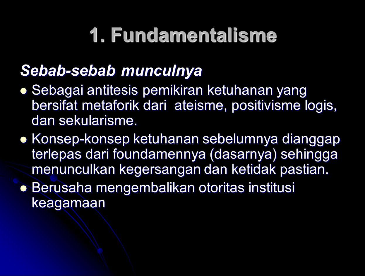 1. Fundamentalisme Sebab-sebab munculnya Sebagai antitesis pemikiran ketuhanan yang bersifat metaforik dari ateisme, positivisme logis, dan sekularism