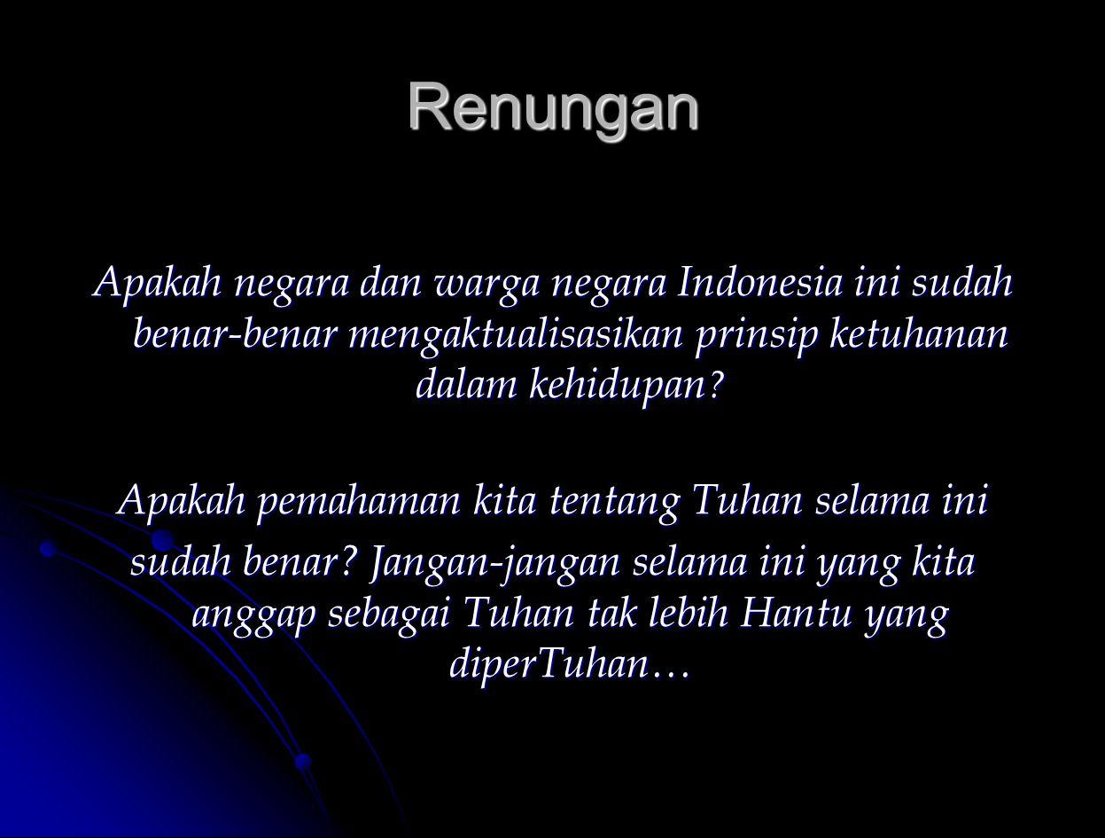Renungan Apakah negara dan warga negara Indonesia ini sudah benar-benar mengaktualisasikan prinsip ketuhanan dalam kehidupan ? Apakah pemahaman kita t