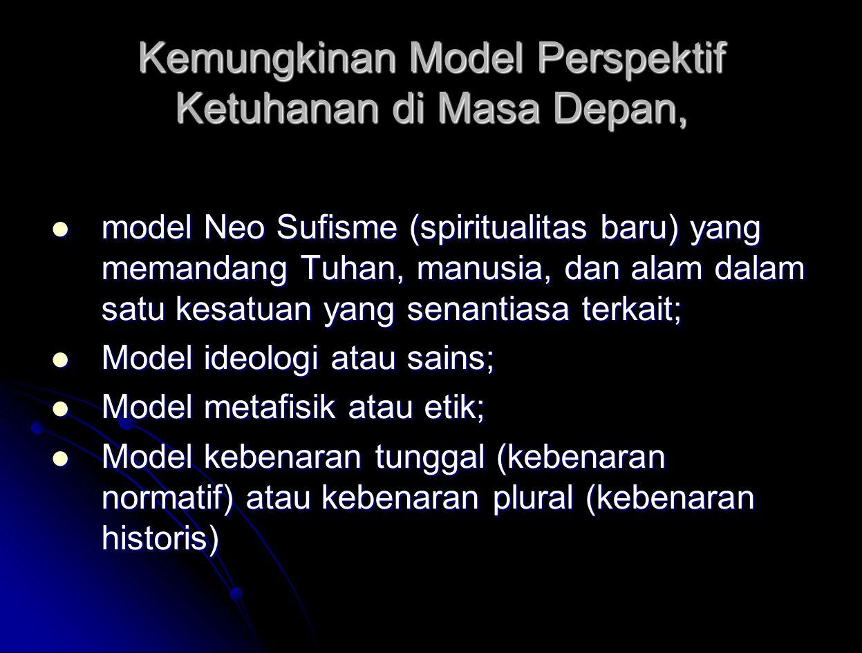 Kemungkinan Model Perspektif Ketuhanan di Masa Depan, model Neo Sufisme (spiritualitas baru) yang memandang Tuhan, manusia, dan alam dalam satu kesatuan yang senantiasa terkait; model Neo Sufisme (spiritualitas baru) yang memandang Tuhan, manusia, dan alam dalam satu kesatuan yang senantiasa terkait; Model ideologi atau sains; Model ideologi atau sains; Model metafisik atau etik; Model metafisik atau etik; Model kebenaran tunggal (kebenaran normatif) atau kebenaran plural (kebenaran historis) Model kebenaran tunggal (kebenaran normatif) atau kebenaran plural (kebenaran historis)