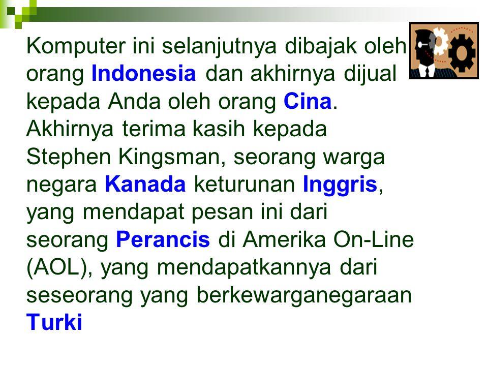 Komputer ini selanjutnya dibajak oleh orang Indonesia dan akhirnya dijual kepada Anda oleh orang Cina.