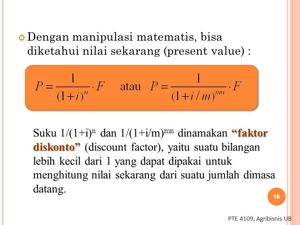 """PTE 4109, Agribisnis UB 16 Dengan manipulasi matematis, bisa diketahui nilai sekarang (present value) : """"faktor diskonto"""" Suku 1/(1+i) n dan 1/(1+i/m)"""