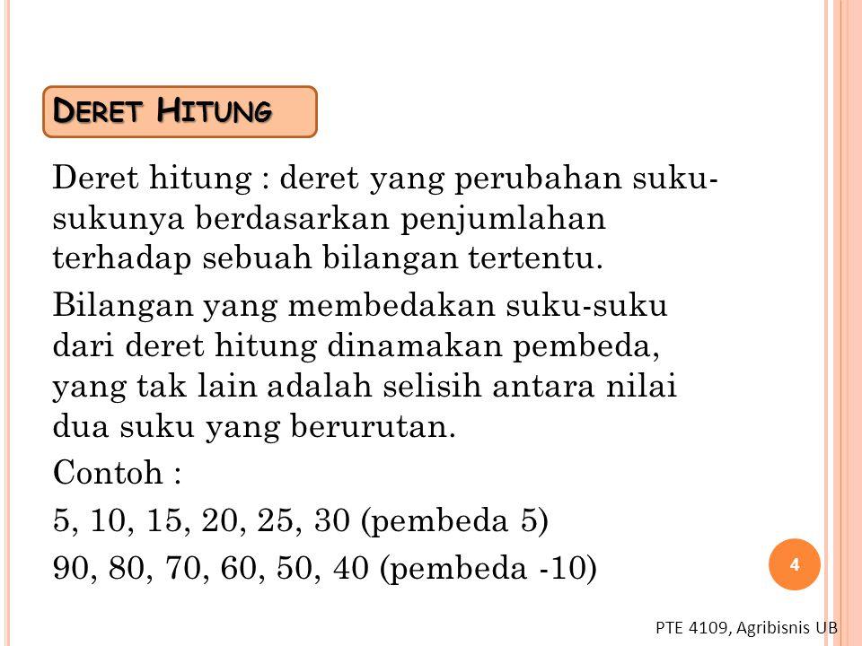 PTE 4109, Agribisnis UB D ERET H ITUNG Deret hitung : deret yang perubahan suku- sukunya berdasarkan penjumlahan terhadap sebuah bilangan tertentu. Bi