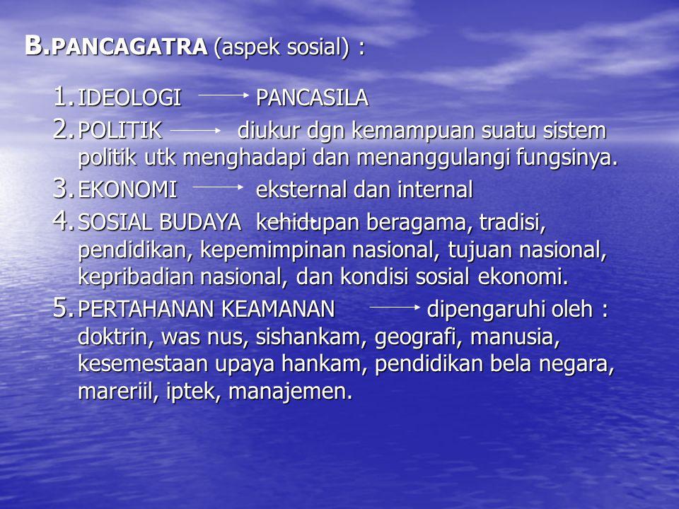 B. PANCAGATRA (aspek sosial) : 1. IDEOLOGIPANCASILA 2. POLITIK diukur dgn kemampuan suatu sistem politik utk menghadapi dan menanggulangi fungsinya. 3