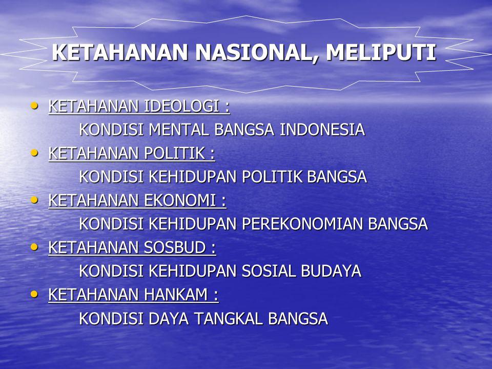 KETAHANAN NASIONAL, MELIPUTI KETAHANAN IDEOLOGI : KETAHANAN IDEOLOGI : KONDISI MENTAL BANGSA INDONESIA KETAHANAN POLITIK : KETAHANAN POLITIK : KONDISI