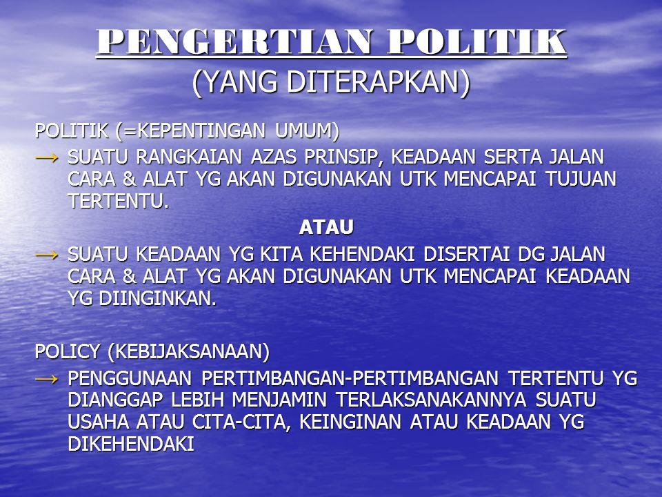 PENGERTIAN POLITIK (YANG DITERAPKAN) POLITIK (=KEPENTINGAN UMUM) → SUATU RANGKAIAN AZAS PRINSIP, KEADAAN SERTA JALAN CARA & ALAT YG AKAN DIGUNAKAN UTK