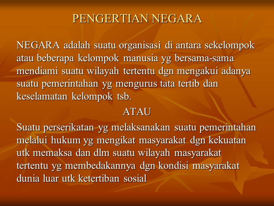 PENGERTIAN NEGARA NEGARA adalah suatu organisasi di antara sekelompok atau beberapa kelompok manusia yg bersama-sama mendiami suatu wilayah tertentu d