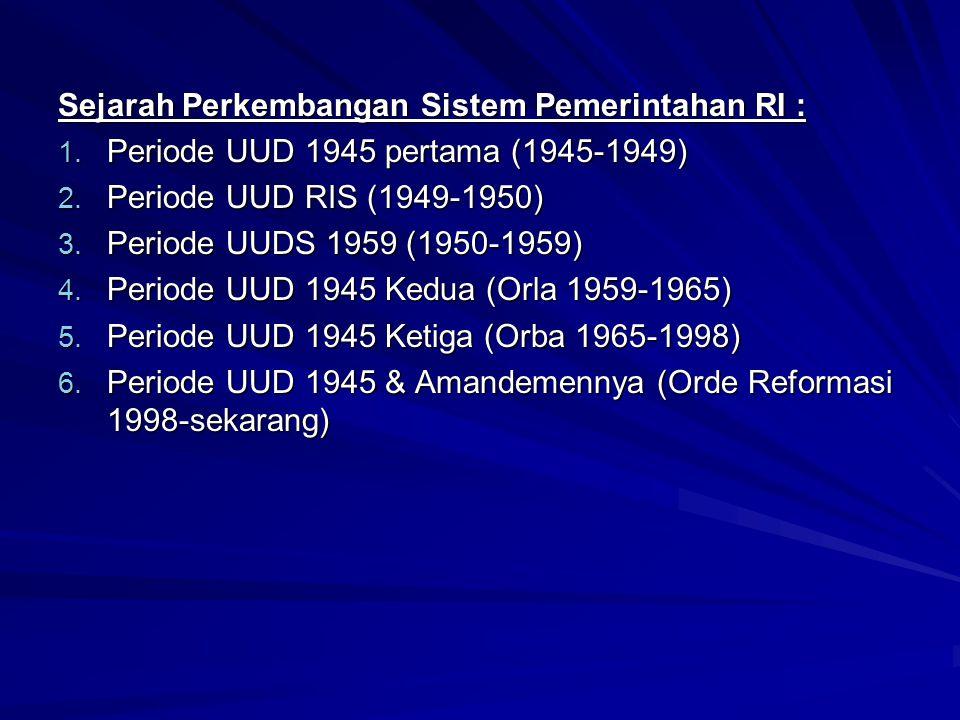 Sejarah Perkembangan Sistem Pemerintahan RI : 1. Periode UUD 1945 pertama (1945-1949) 2. Periode UUD RIS (1949-1950) 3. Periode UUDS 1959 (1950-1959)