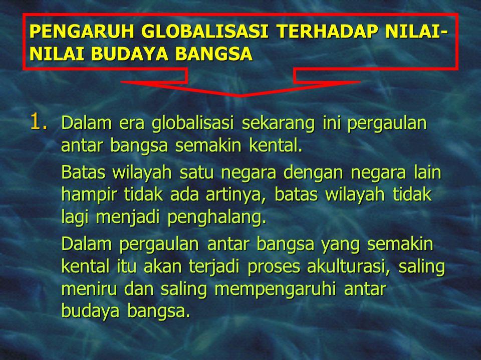 PENGARUH GLOBALISASI TERHADAP NILAI- NILAI BUDAYA BANGSA 1. Dalam era globalisasi sekarang ini pergaulan antar bangsa semakin kental. Batas wilayah sa