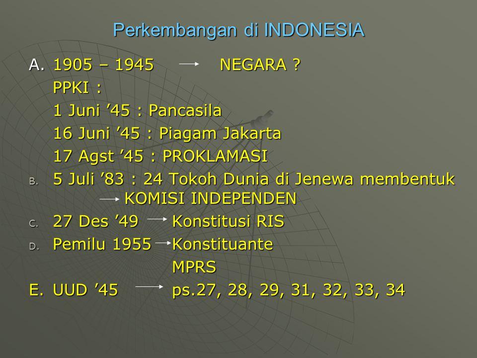 Perkembangan di INDONESIA A.1905 – 1945NEGARA ? PPKI : 1 Juni '45 : Pancasila 16 Juni '45 : Piagam Jakarta 17 Agst '45 : PROKLAMASI B. 5 Juli '83 : 24