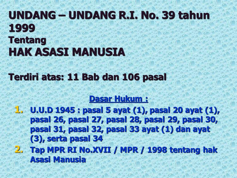 UNDANG – UNDANG R.I. No. 39 tahun 1999 Tentang HAK ASASI MANUSIA Terdiri atas: 11 Bab dan 106 pasal Dasar Hukum : 1. U.U.D 1945 : pasal 5 ayat (1), pa