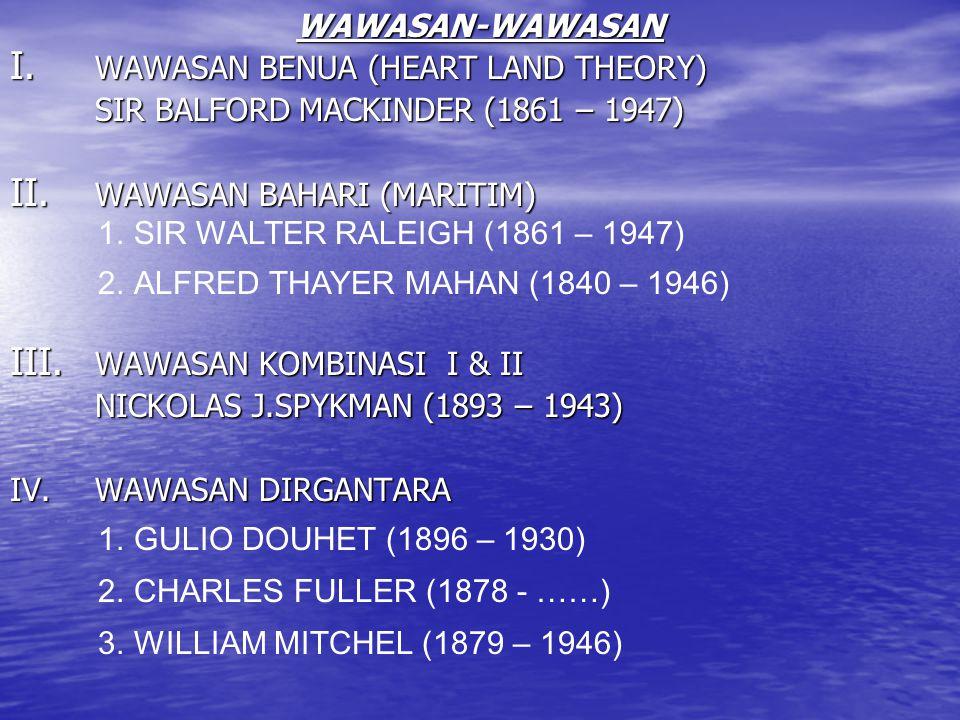 WAWASAN-WAWASAN I. WAWASAN BENUA (HEART LAND THEORY) SIR BALFORD MACKINDER (1861 – 1947) II. WAWASAN BAHARI (MARITIM) III. WAWASAN KOMBINASI I & II NI