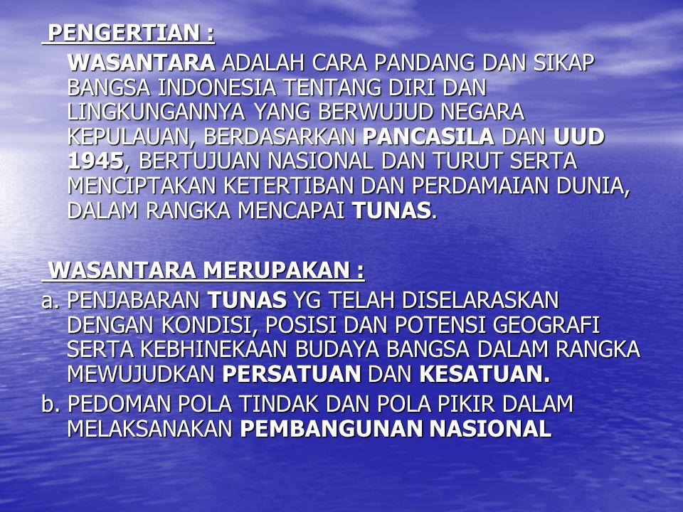 PENGERTIAN : PENGERTIAN : WASANTARA ADALAH CARA PANDANG DAN SIKAP BANGSA INDONESIA TENTANG DIRI DAN LINGKUNGANNYA YANG BERWUJUD NEGARA KEPULAUAN, BERD