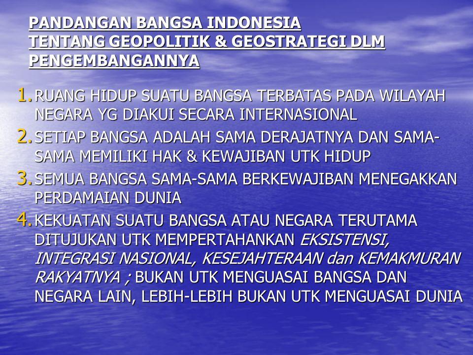 PANDANGAN BANGSA INDONESIA TENTANG GEOPOLITIK & GEOSTRATEGI DLM PENGEMBANGANNYA 1. RUANG HIDUP SUATU BANGSA TERBATAS PADA WILAYAH NEGARA YG DIAKUI SEC
