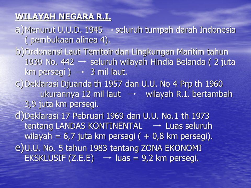 WILAYAH NEGARA R.I. a) Menurut U.U.D. 1945seluruh tumpah darah Indonesia ( pembukaan alinea 4). b) Ordonansi Laut Territoir dan Lingkungan Maritim tah
