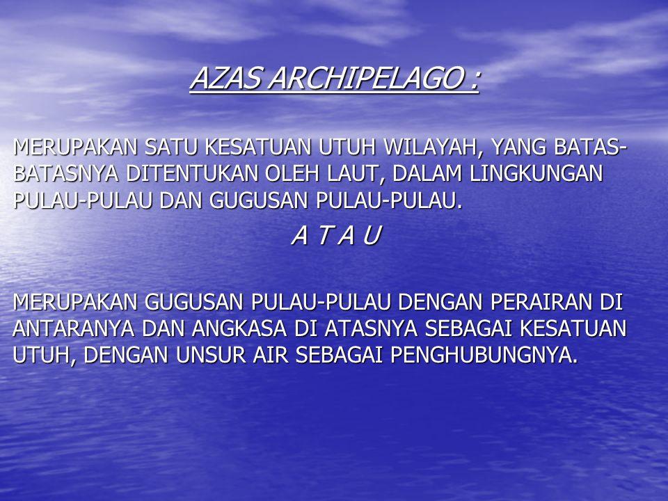 AZAS ARCHIPELAGO : MERUPAKAN SATU KESATUAN UTUH WILAYAH, YANG BATAS- BATASNYA DITENTUKAN OLEH LAUT, DALAM LINGKUNGAN PULAU-PULAU DAN GUGUSAN PULAU-PUL