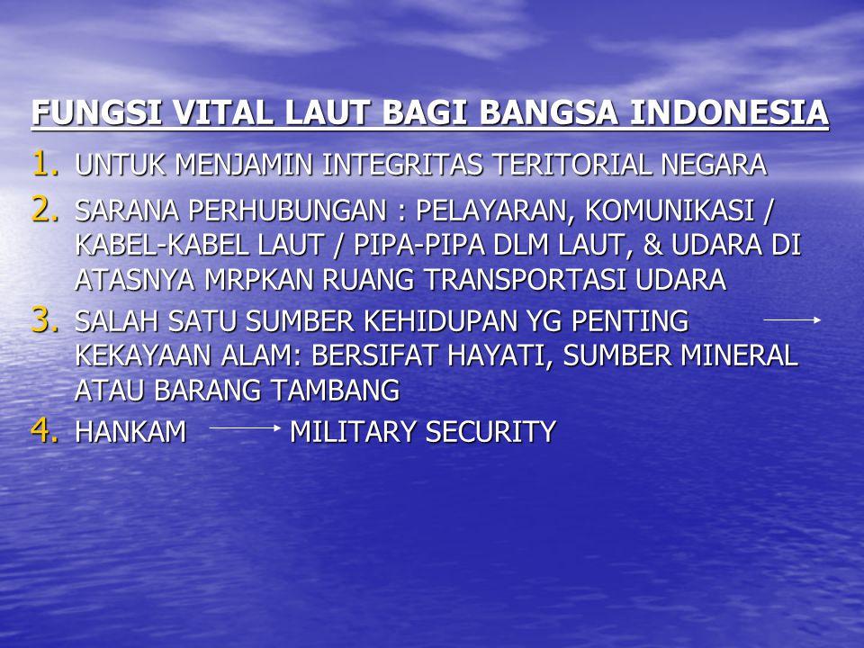 FUNGSI VITAL LAUT BAGI BANGSA INDONESIA 1. UNTUK MENJAMIN INTEGRITAS TERITORIAL NEGARA 2. SARANA PERHUBUNGAN : PELAYARAN, KOMUNIKASI / KABEL-KABEL LAU