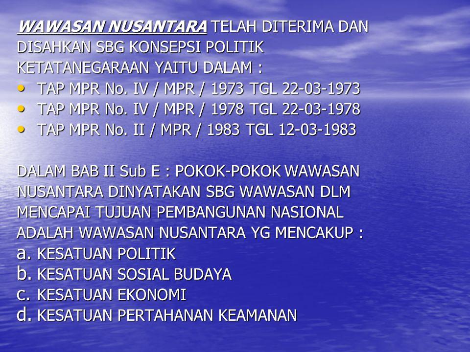 WAWASAN NUSANTARA TELAH DITERIMA DAN DISAHKAN SBG KONSEPSI POLITIK KETATANEGARAAN YAITU DALAM : TAP MPR No. IV / MPR / 1973 TGL 22-03-1973 TAP MPR No.