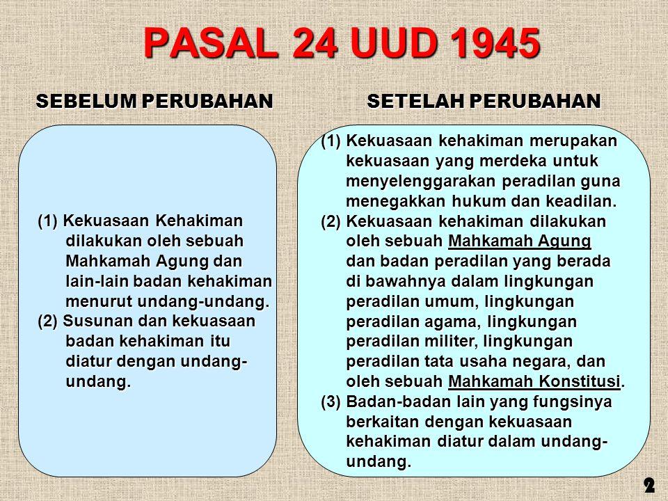 PASAL 24 UUD 1945 SEBELUM PERUBAHAN SETELAH PERUBAHAN 2 (1) Kekuasaan Kehakiman dilakukan oleh sebuah dilakukan oleh sebuah Mahkamah Agung dan Mahkama