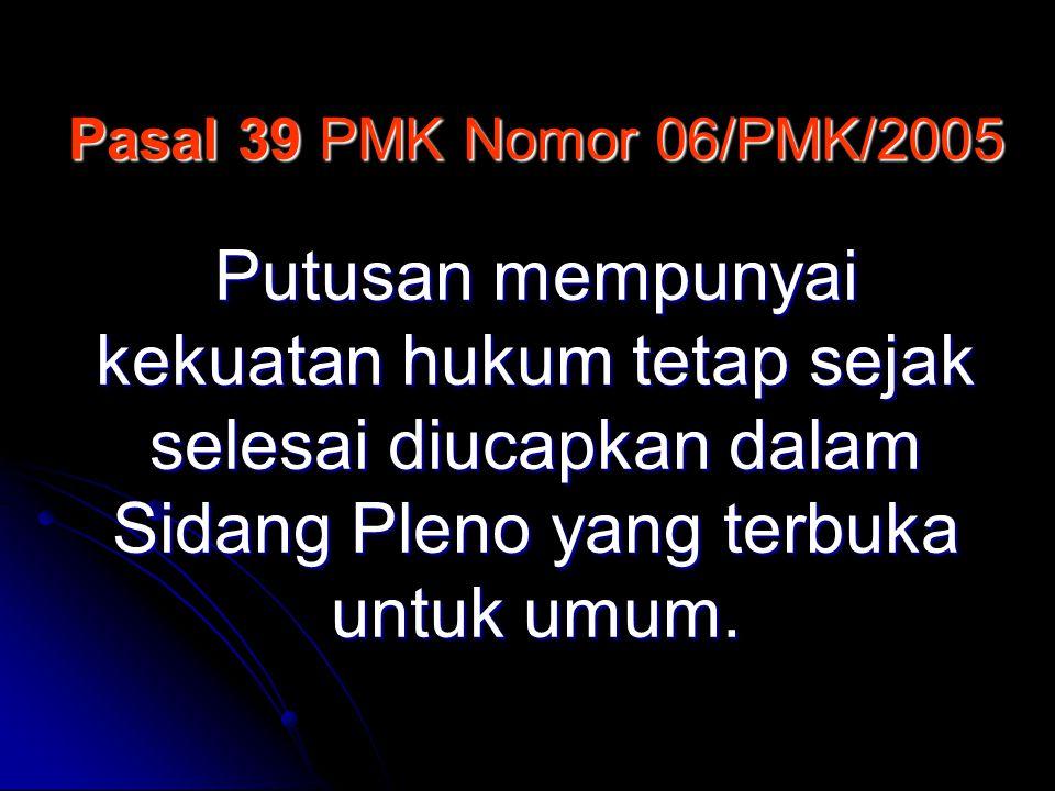 Pasal 39 PMK Nomor 06/PMK/2005 Putusan mempunyai kekuatan hukum tetap sejak selesai diucapkan dalam Sidang Pleno yang terbuka untuk umum.