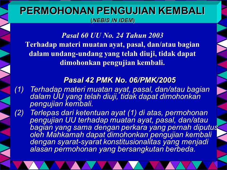 Pasal 60 UU No. 24 Tahun 2003 Terhadap materi muatan ayat, pasal, dan/atau bagian dalam undang-undang yang telah diuji, tidak dapat dimohonkan penguji