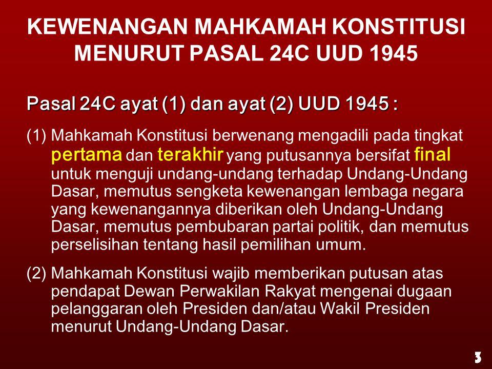 KEWENANGAN MAHKAMAH KONSTITUSI MENURUT PASAL 24C UUD 1945 Pasal 24C ayat (1) dan ayat (2) UUD 1945 : (1) Mahkamah Konstitusi berwenang mengadili pada