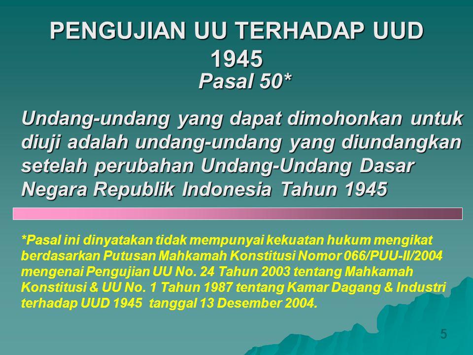 PENGUJIAN UU TERHADAP UUD 1945 5 Pasal 50* Undang-undang yang dapat dimohonkan untuk diuji adalah undang-undang yang diundangkan setelah perubahan Und