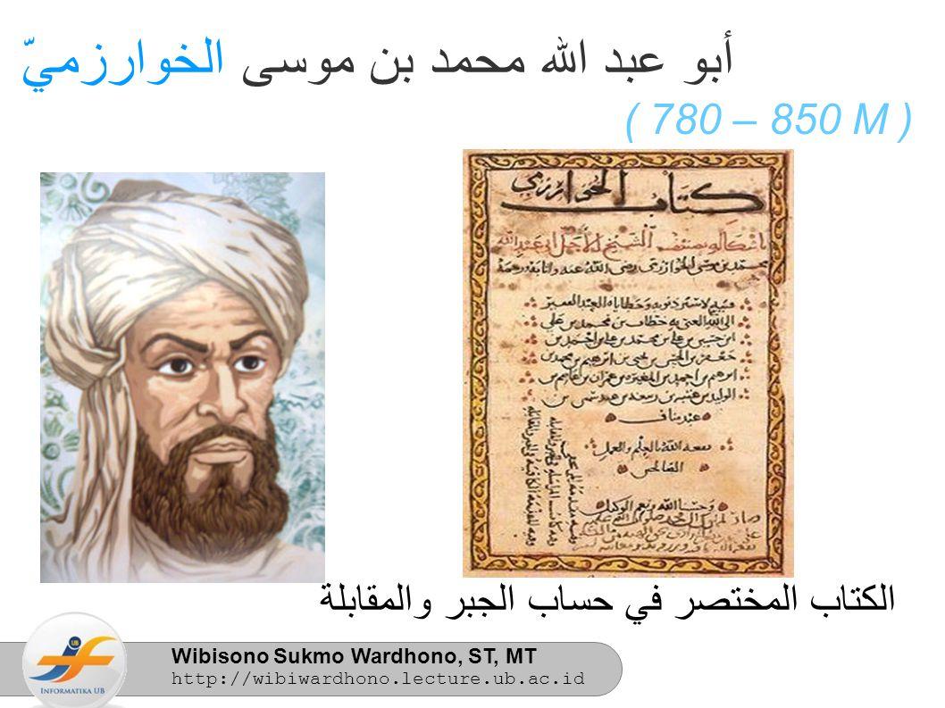Wibisono Sukmo Wardhono, ST, MT http://wibiwardhono.lecture.ub.ac.id أبو عبد الله محمد بن موسى الخوارزميّ ( 780 – 850 M ) الكتاب المختصر في حساب الجبر والمقابلة