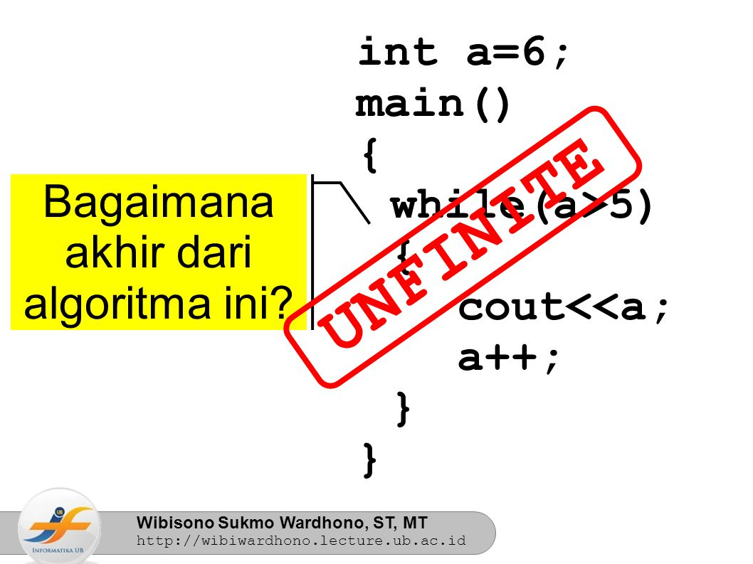 Wibisono Sukmo Wardhono, ST, MT http://wibiwardhono.lecture.ub.ac.id int a=6; main() { while(a>5) { cout<<a; a++; } } Bagaimana akhir dari algoritma ini.