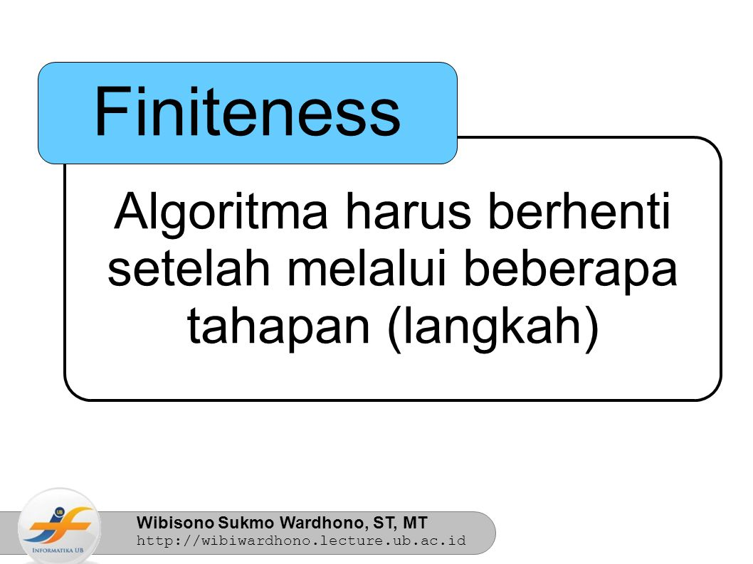 Wibisono Sukmo Wardhono, ST, MT http://wibiwardhono.lecture.ub.ac.id Algoritma harus berhenti setelah melalui beberapa tahapan (langkah) Finiteness