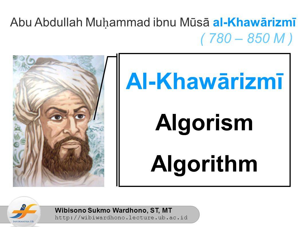 Wibisono Sukmo Wardhono, ST, MT http://wibiwardhono.lecture.ub.ac.id Abu Abdullah Mu ḥ ammad ibnu Mūsā al-Khawārizmī ( 780 – 850 M ) Al-Khawārizmī Algorism Algorithm