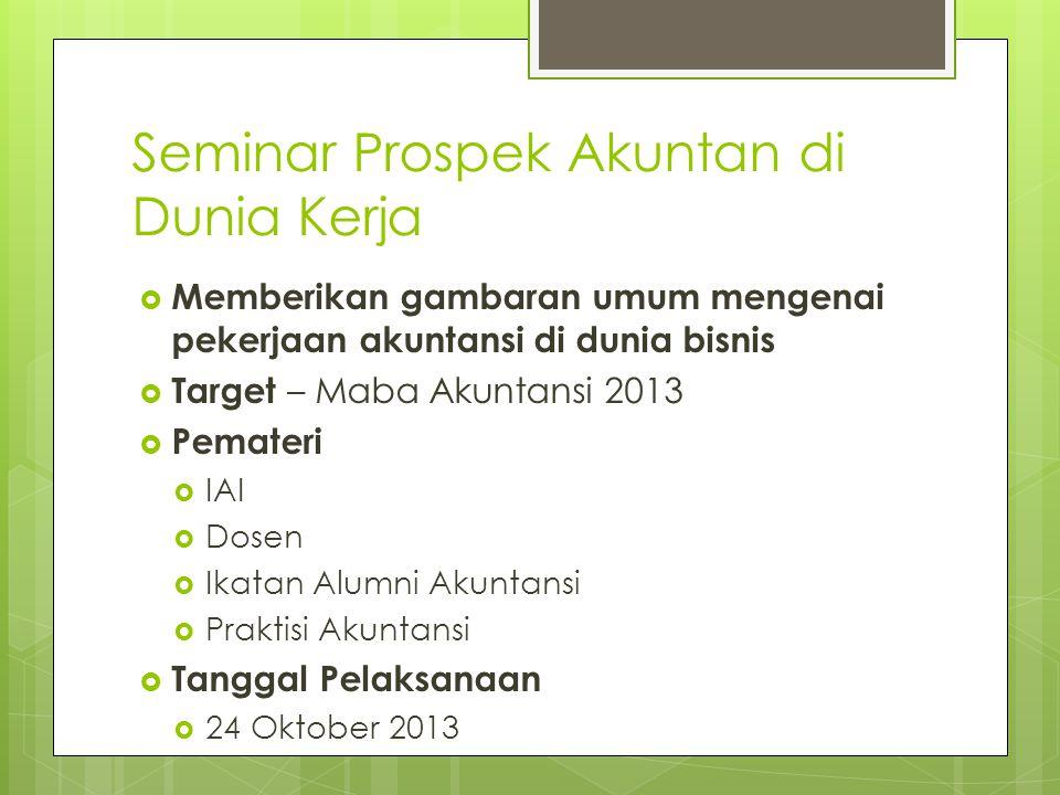 Seminar Prospek Akuntan di Dunia Kerja  Memberikan gambaran umum mengenai pekerjaan akuntansi di dunia bisnis  Target – Maba Akuntansi 2013  Pemate