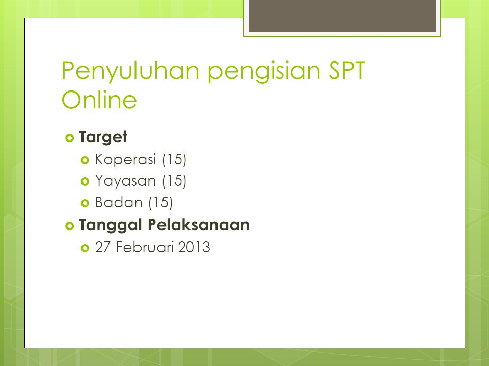 Penyuluhan pengisian SPT Online  Target  Koperasi (15)  Yayasan (15)  Badan (15)  Tanggal Pelaksanaan  27 Februari 2013