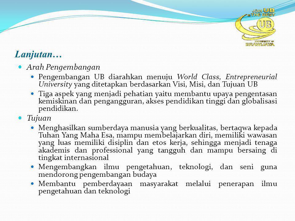 Lanjutan… Arah Pengembangan Pengembangan UB diarahkan menuju World Class, Entrepreneurial University yang ditetapkan berdasarkan Visi, Misi, dan Tujuan UB Tiga aspek yang menjadi pehatian yaitu membantu upaya pengentasan kemiskinan dan pengangguran, akses pendidikan tinggi dan globalisasi pendidikan.