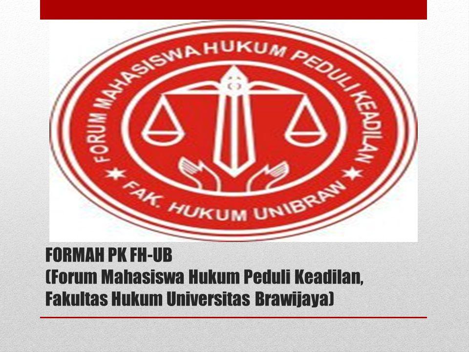 FORMAH PK FH-UB FORUM MAHASISWA HUKUM PEDULI KEADILAN FAKULTAS HUKUM UNIVERSITAS BRAWIJAYA FORMAH PK FH FORMAH PK adalah sebuah lembaga otonom di kegiatan mahasiswa yang bergerak di bidang ADVOKASI(Pendampingan) dan pemantauan peradilan demi tegaknya lembaga peradilan di Indonesia, adapun yang di maksud ADVOKASI mahasiswa adalah suatu kegiatan yang di lakukan oleh mahasiswa hukum di bidang ADVOKASI yang terbatas dan tidak melanggar hukum yang berlaku di Indonesia.