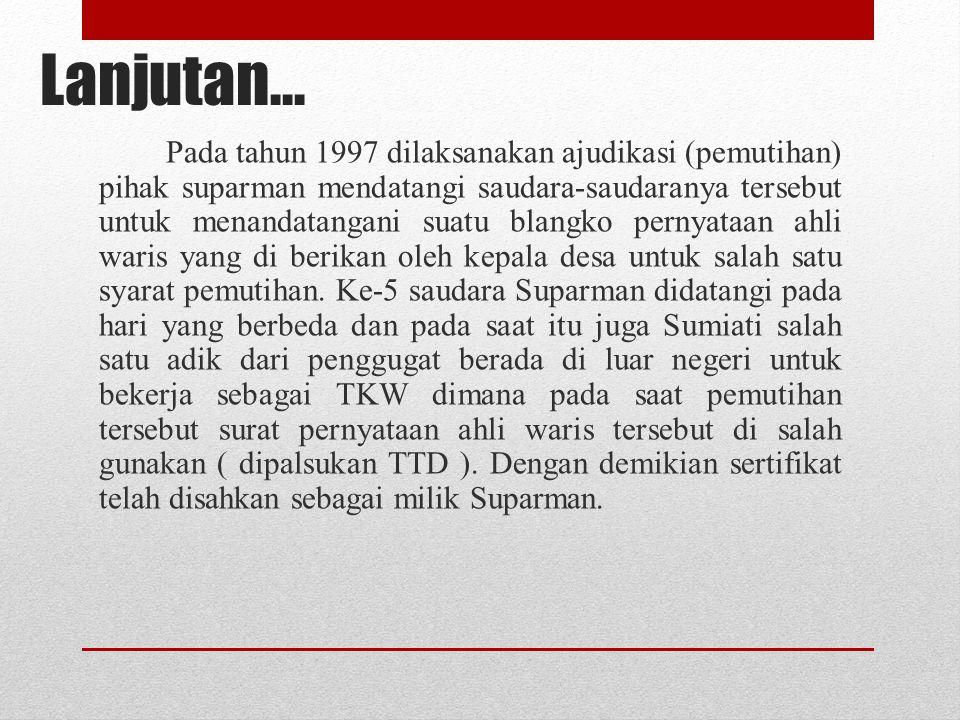 Lanjutan… Pada tahun 1997 dilaksanakan ajudikasi (pemutihan) pihak suparman mendatangi saudara-saudaranya tersebut untuk menandatangani suatu blangko