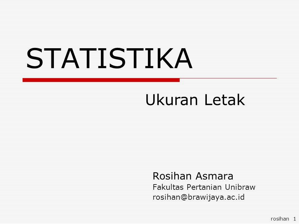 rosihan 1 STATISTIKA Rosihan Asmara Fakultas Pertanian Unibraw rosihan@brawijaya.ac.id Ukuran Letak