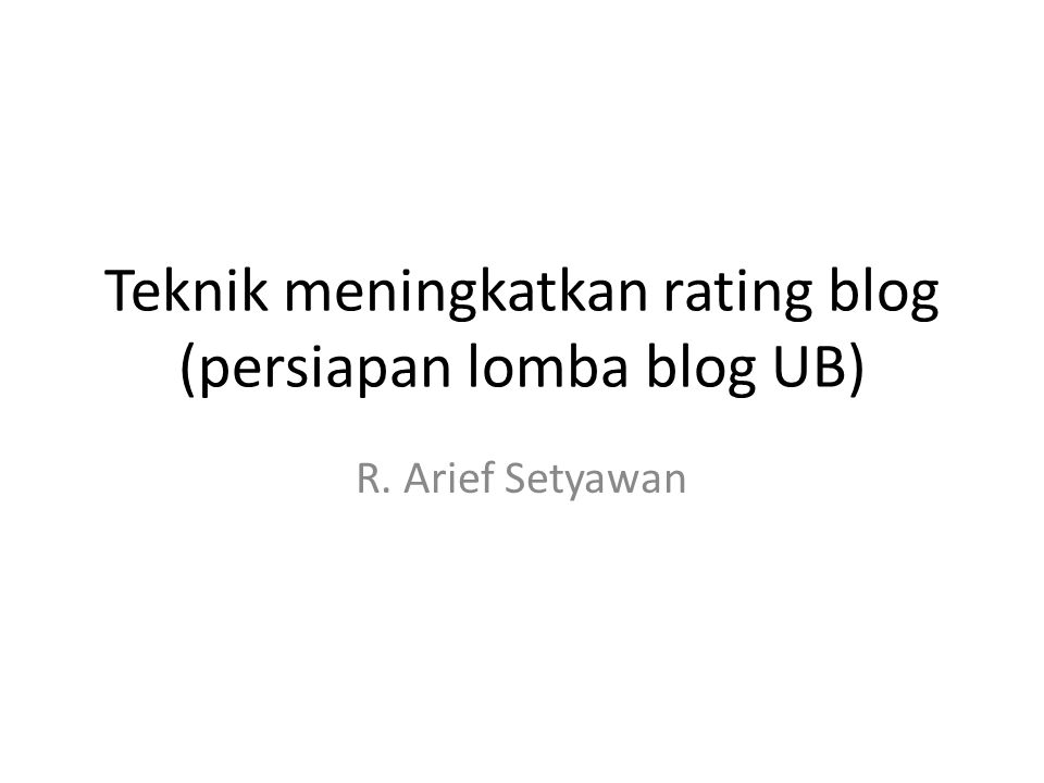 Teknik meningkatkan rating blog (persiapan lomba blog UB) R. Arief Setyawan