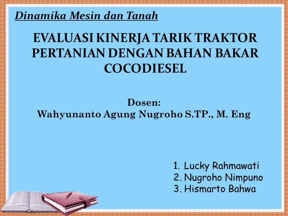 EVALUASI KINERJA TARIK TRAKTOR PERTANIAN DENGAN BAHAN BAKAR COCODIESEL Dinamika Mesin dan Tanah Dosen: Wahyunanto Agung Nugroho S.TP., M. Eng 1.Lucky