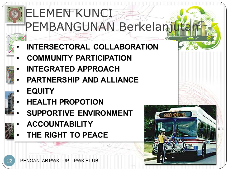 PENGANTAR PWK – JP – PWK.FT.UB 12 ELEMEN KUNCI PEMBANGUNAN Berkelanjutan INTERSECTORAL COLLABORATION COMMUNITY PARTICIPATION INTEGRATED APPROACH PARTNERSHIP AND ALLIANCE EQUITY HEALTH PROPOTION SUPPORTIVE ENVIRONMENT ACCOUNTABILITY THE RIGHT TO PEACE INTERSECTORAL COLLABORATION COMMUNITY PARTICIPATION INTEGRATED APPROACH PARTNERSHIP AND ALLIANCE EQUITY HEALTH PROPOTION SUPPORTIVE ENVIRONMENT ACCOUNTABILITY THE RIGHT TO PEACE