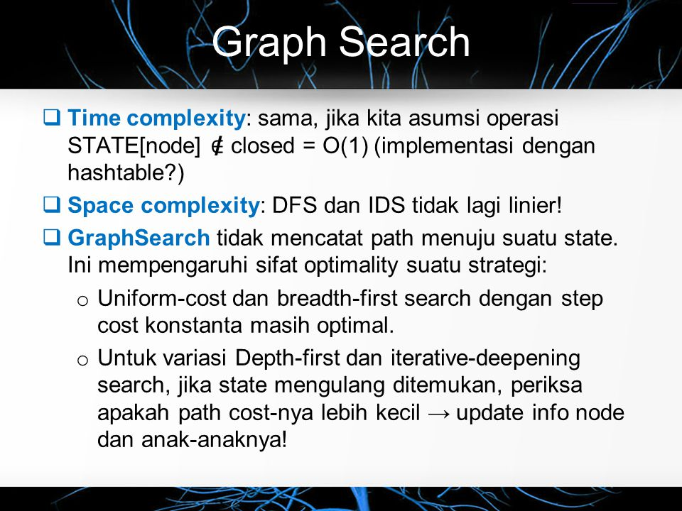Graph Search  Time complexity: sama, jika kita asumsi operasi STATE[node] ∈ closed = O(1) (implementasi dengan hashtable?)  Space complexity: DFS da