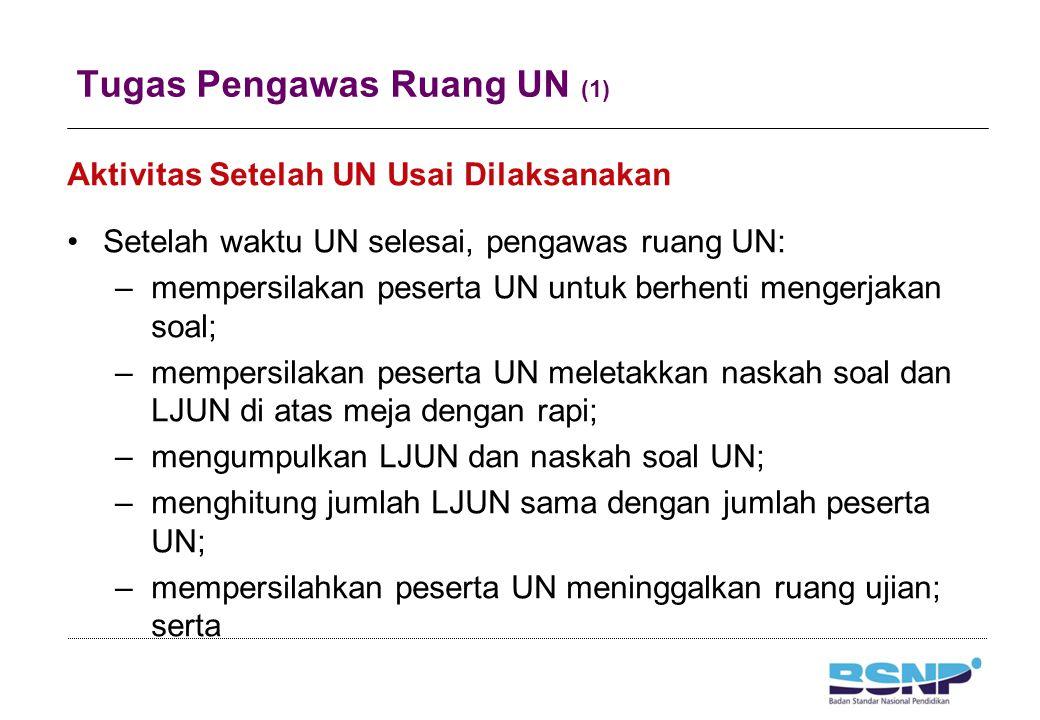 Tugas Pengawas Ruang UN (1) Aktivitas Setelah UN Usai Dilaksanakan Setelah waktu UN selesai, pengawas ruang UN: –mempersilakan peserta UN untuk berhen