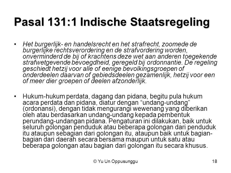 © Yu Un Oppusunggu18 Pasal 131:1 Indische Staatsregeling Het burgerlijk- en handelsrecht en het strafrecht, zoomede de burgerlijke rechtsverordering e