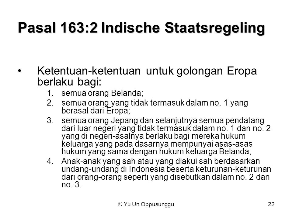 © Yu Un Oppusunggu22 Pasal 163:2 Indische Staatsregeling Ketentuan-ketentuan untuk golongan Eropa berlaku bagi: 1.semua orang Belanda; 2.semua orang y